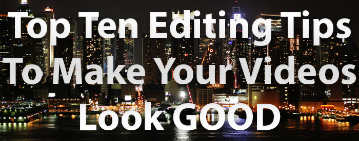 Top Ten Video Editing Tips To Make Your Video Look Good
